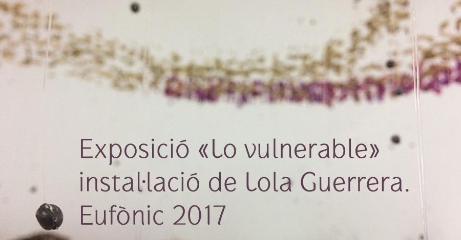 Exposició «Lo vulnerable» instal·lació de Lola Guerrera. Eufònic 2017